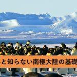 意外と知らない南極大陸!その意外な秘密から南極条約、南極観測船について!