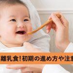 初めてのドキドキ離乳食!初期の進め方や注意点を知ろう!
