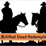 あの名作が帰ってきた!?大人気のRed Dead Redemption 2