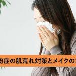 花粉症の肌荒れ対策と、肌に優しいメイクのコツ