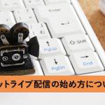 【初心者必見】ネットライブ配信の始め方について